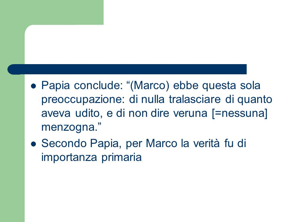 Papia conclude: (Marco) ebbe questa sola preoccupazione: di nulla tralasciare di quanto aveva udito, e di non dire veruna [=nessuna] menzogna.